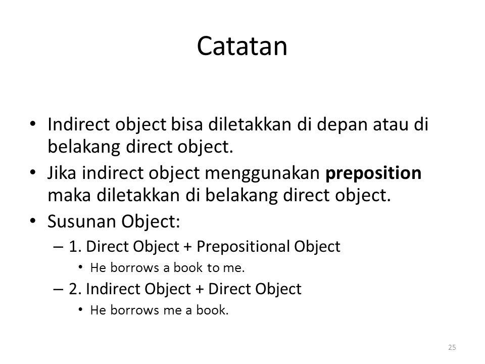 Catatan Indirect object bisa diletakkan di depan atau di belakang direct object. Jika indirect object menggunakan preposition maka diletakkan di belak