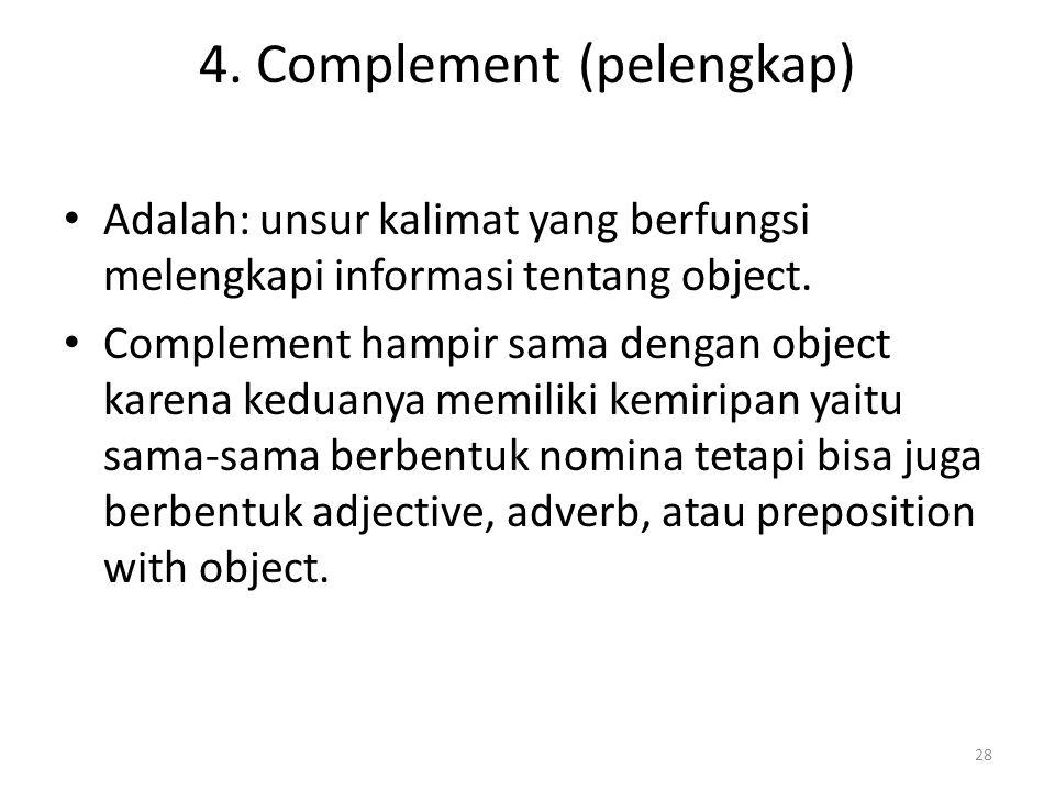 4. Complement (pelengkap) Adalah: unsur kalimat yang berfungsi melengkapi informasi tentang object. Complement hampir sama dengan object karena keduan