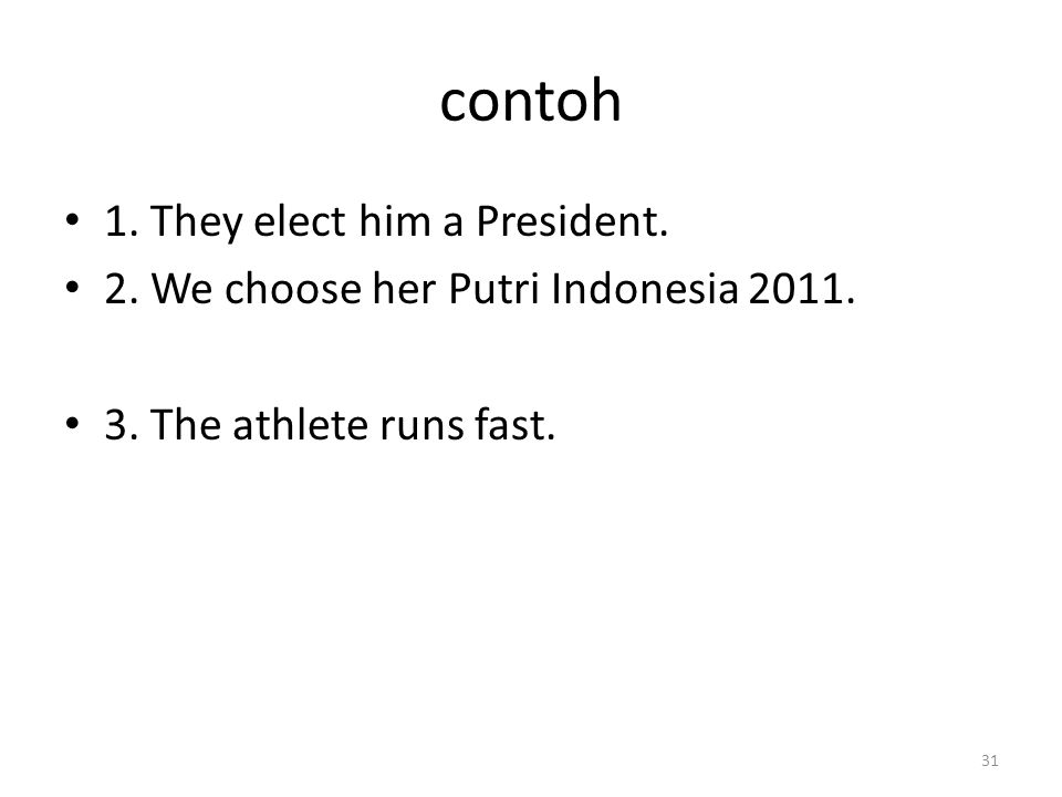 contoh 1.They elect him a President. 2. We choose her Putri Indonesia 2011.