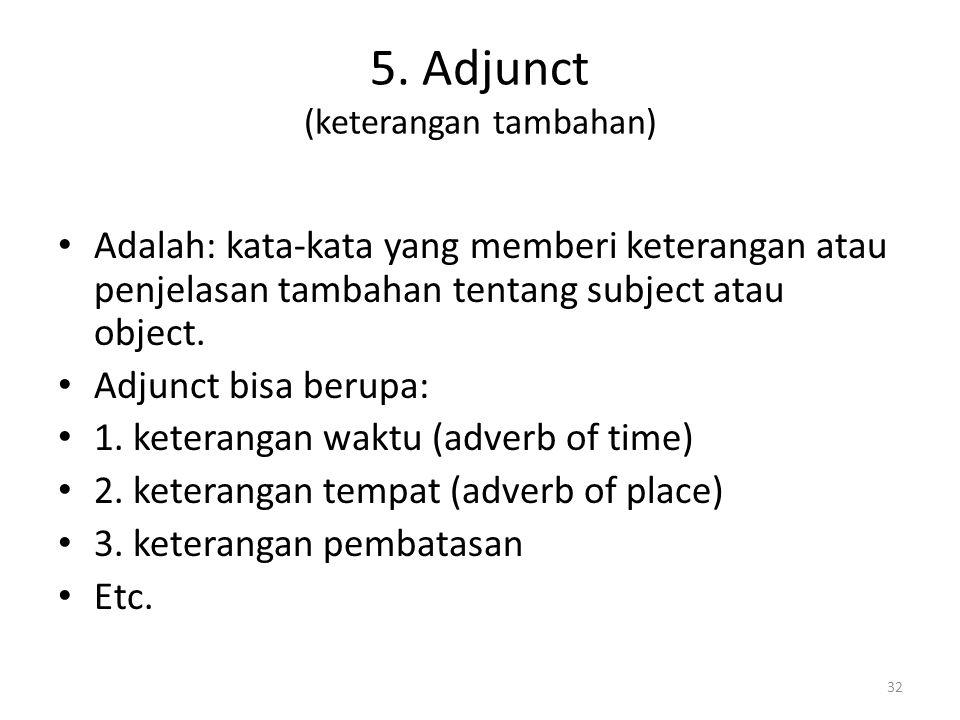 5. Adjunct (keterangan tambahan) Adalah: kata-kata yang memberi keterangan atau penjelasan tambahan tentang subject atau object. Adjunct bisa berupa:
