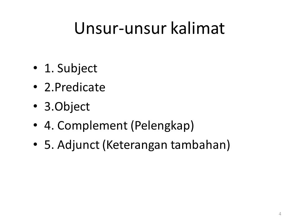 Unsur-unsur kalimat 1. Subject 2.Predicate 3.Object 4. Complement (Pelengkap) 5. Adjunct (Keterangan tambahan) 4