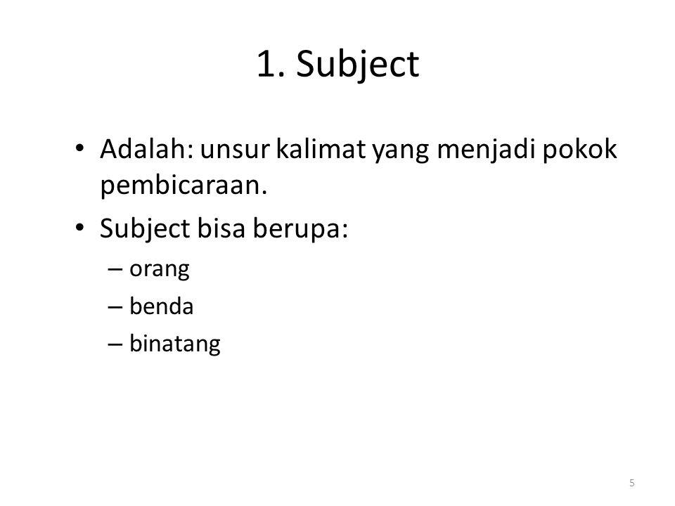 1. Subject Adalah: unsur kalimat yang menjadi pokok pembicaraan. Subject bisa berupa: – orang – benda – binatang 5