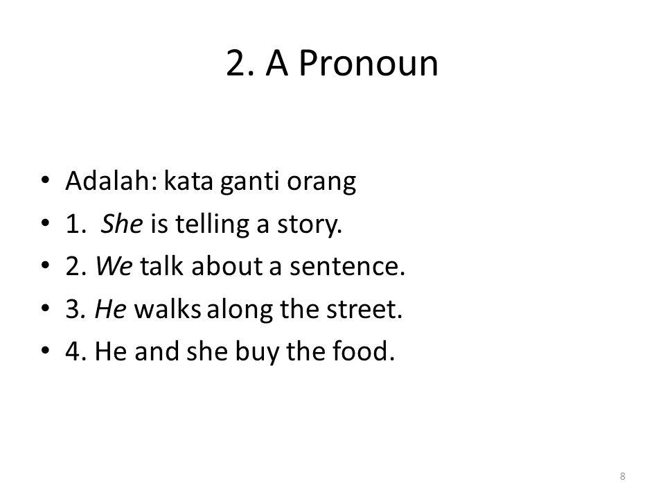 2. A Pronoun Adalah: kata ganti orang 1. She is telling a story. 2. We talk about a sentence. 3. He walks along the street. 4. He and she buy the food