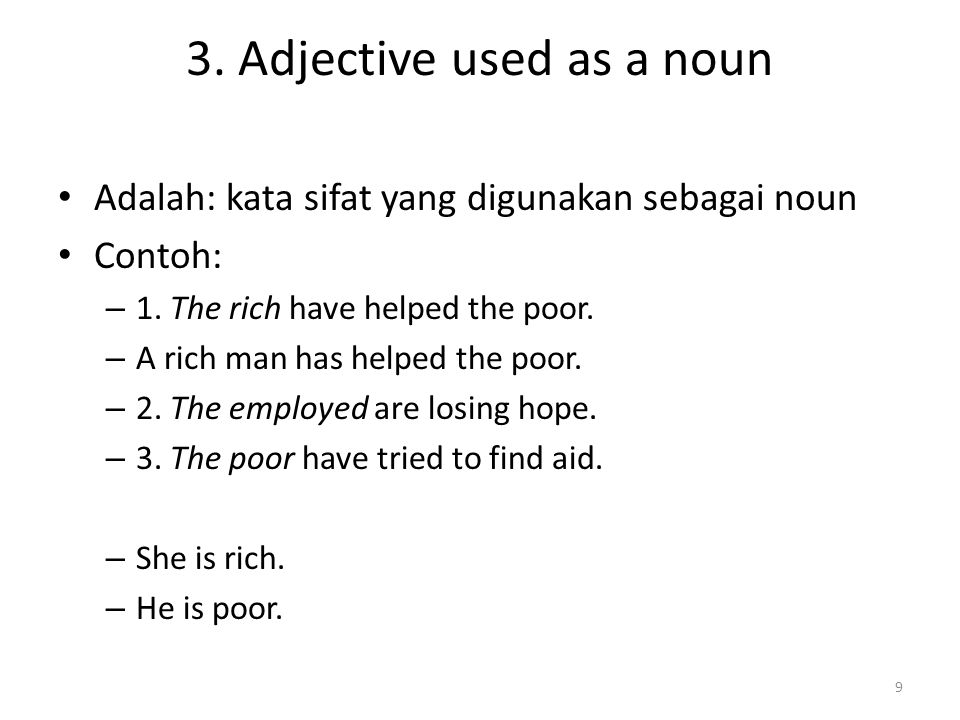 3. Adjective used as a noun Adalah: kata sifat yang digunakan sebagai noun Contoh: – 1. The rich have helped the poor. – A rich man has helped the poo