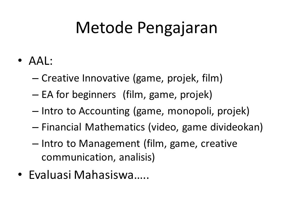 AAL: – Creative Innovative (game, projek, film) – EA for beginners (film, game, projek) – Intro to Accounting (game, monopoli, projek) – Financial Mathematics (video, game divideokan) – Intro to Management (film, game, creative communication, analisis) Evaluasi Mahasiswa…..