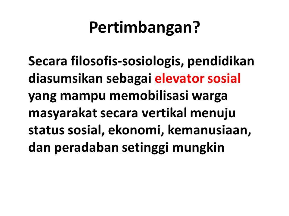 Pertimbangan? Secara filosofis-sosiologis, pendidikan diasumsikan sebagai elevator sosial yang mampu memobilisasi warga masyarakat secara vertikal men