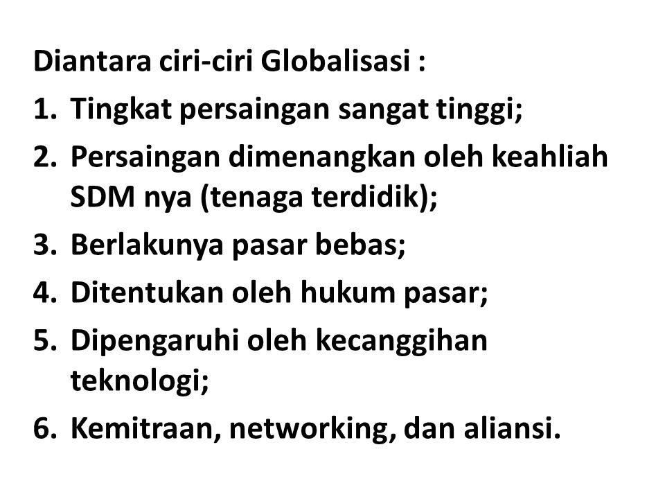 Diantara ciri-ciri Globalisasi : 1.Tingkat persaingan sangat tinggi; 2.Persaingan dimenangkan oleh keahliah SDM nya (tenaga terdidik); 3.Berlakunya pasar bebas; 4.Ditentukan oleh hukum pasar; 5.Dipengaruhi oleh kecanggihan teknologi; 6.Kemitraan, networking, dan aliansi.