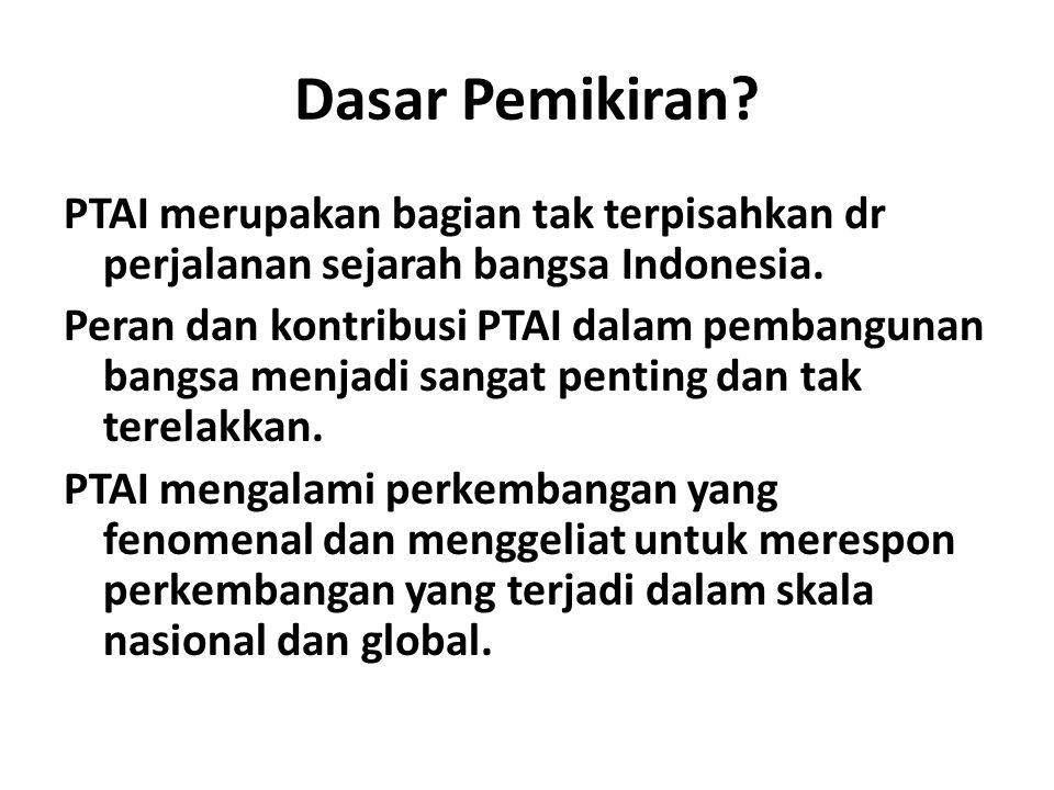 Dasar Pemikiran? PTAI merupakan bagian tak terpisahkan dr perjalanan sejarah bangsa Indonesia. Peran dan kontribusi PTAI dalam pembangunan bangsa menj