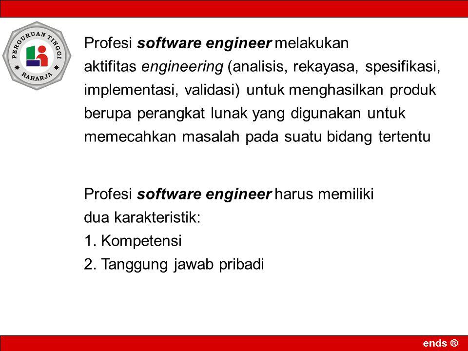 ends ® Profesi software engineer melakukan aktifitas engineering (analisis, rekayasa, spesifikasi, implementasi, validasi) untuk menghasilkan produk b