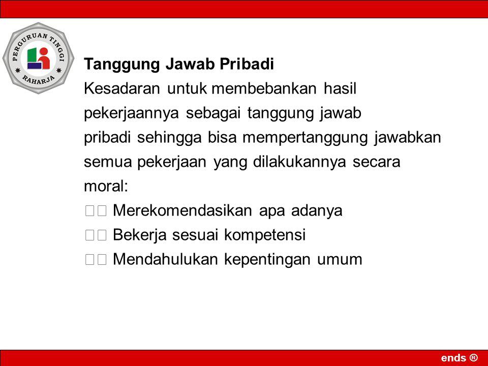 ends ® Tanggung Jawab Pribadi Kesadaran untuk membebankan hasil pekerjaannya sebagai tanggung jawab pribadi sehingga bisa mempertanggung jawabkan semu