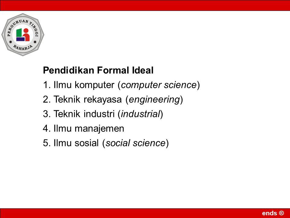 ends ® Pendidikan Formal Ideal 1. Ilmu komputer (computer science) 2. Teknik rekayasa (engineering) 3. Teknik industri (industrial) 4. Ilmu manajemen