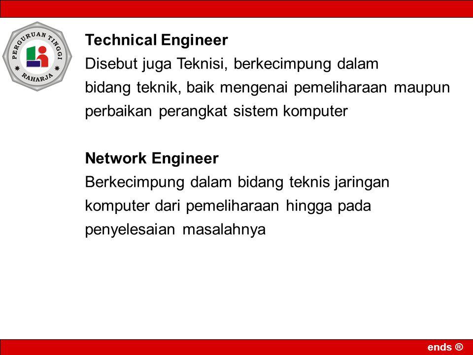 ends ® Technical Engineer Disebut juga Teknisi, berkecimpung dalam bidang teknik, baik mengenai pemeliharaan maupun perbaikan perangkat sistem kompute