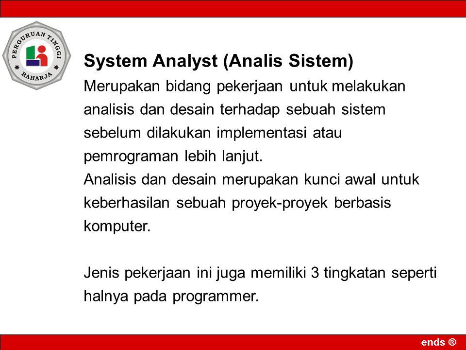 ends ® System Analyst (Analis Sistem) Merupakan bidang pekerjaan untuk melakukan analisis dan desain terhadap sebuah sistem sebelum dilakukan implemen