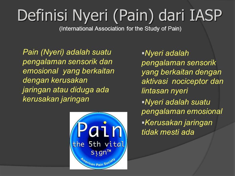 Definisi Nyeri (Pain) dari IASP Pain (Nyeri) adalah suatu pengalaman sensorik dan emosional yang berkaitan dengan kerusakan jaringan atau diduga ada kerusakan jaringan  Nyeri adalah pengalaman sensorik yang berkaitan dengan aktivasi nociceptor dan lintasan nyeri  Nyeri adalah suatu pengalaman emosional  Kerusakan jaringan tidak mesti ada (International Association for the Study of Pain)