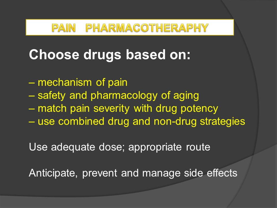 Choose drugs based on: – mechanism of pain – safety and pharmacology of aging – match pain severity with drug potency – use combined drug and non-drug strategies Use adequate dose; appropriate route Anticipate, prevent and manage side effects