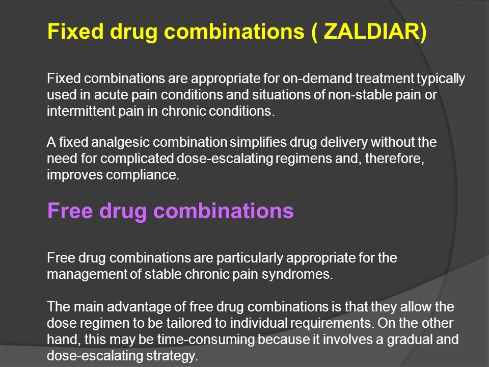 Fixed drug combinations ( ZALDIAR) Fixed combinations are appropriate for on-demand treatment typically used in acute pain conditions and situations of non-stable pain or intermittent pain in chronic conditions.