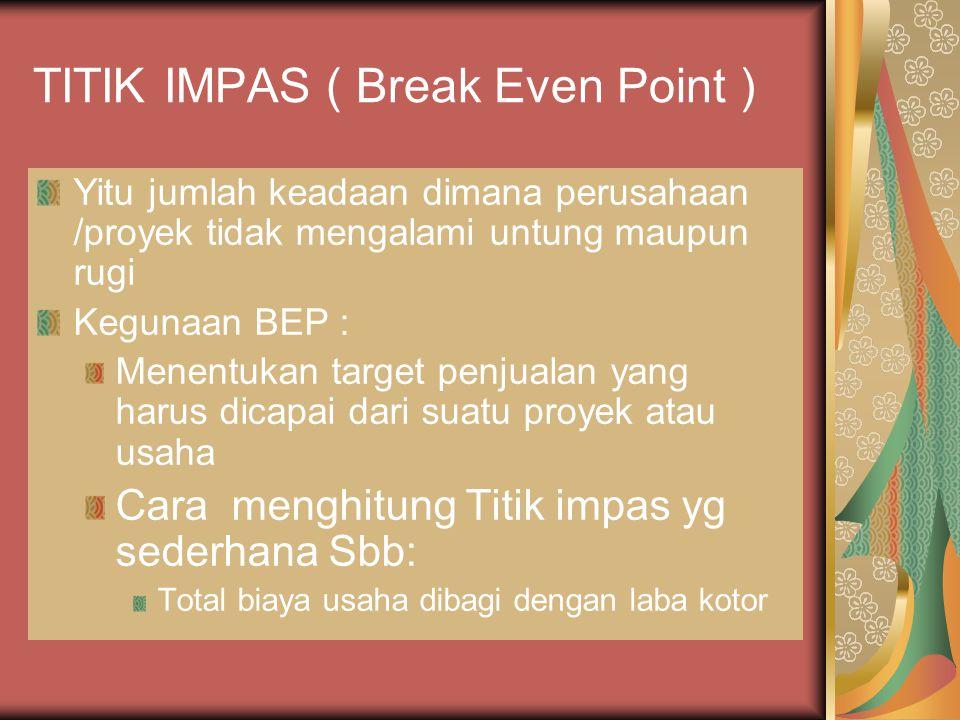 TITIK IMPAS ( Break Even Point ) Yitu jumlah keadaan dimana perusahaan /proyek tidak mengalami untung maupun rugi Kegunaan BEP : Menentukan target pen