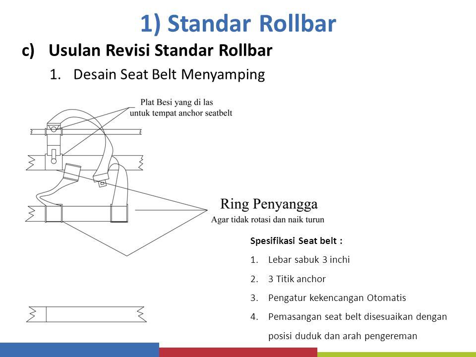 1) Standar Rollbar c)Usulan Revisi Standar Rollbar 1.Desain Seat Belt Menyamping Spesifikasi Seat belt : 1.Lebar sabuk 3 inchi 2.3 Titik anchor 3.Peng