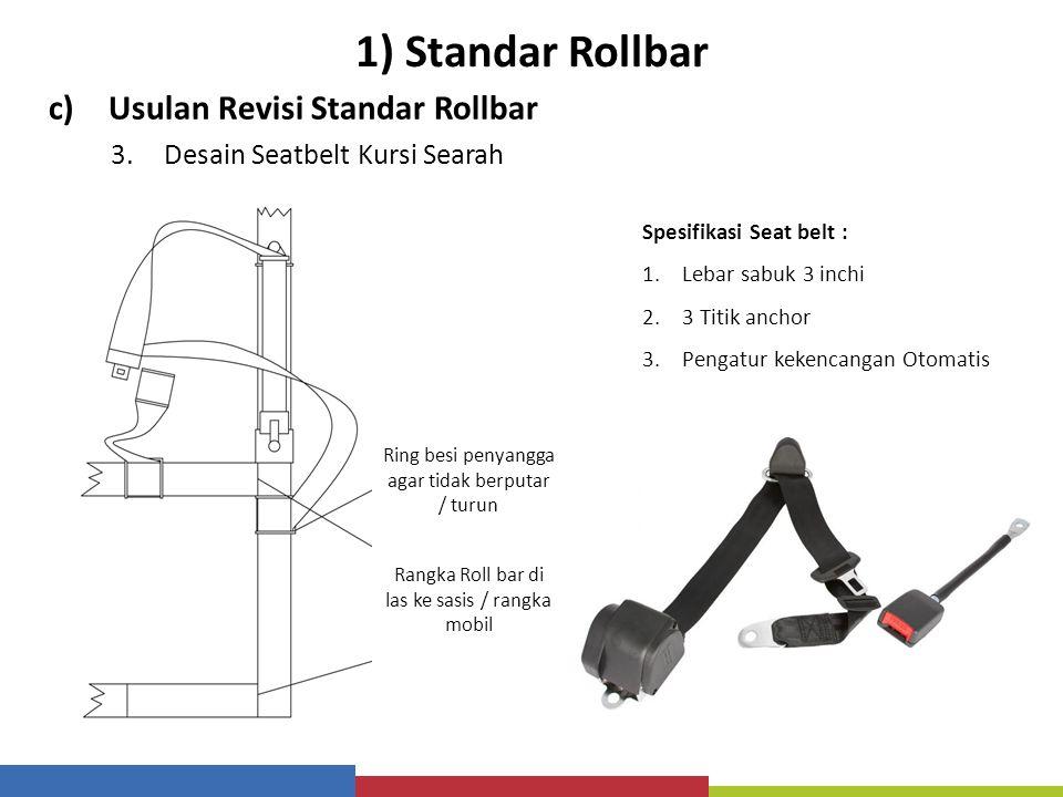 1) Standar Rollbar c)Usulan Revisi Standar Rollbar 3.Desain Seatbelt Kursi Searah Spesifikasi Seat belt : 1.Lebar sabuk 3 inchi 2.3 Titik anchor 3.Pen