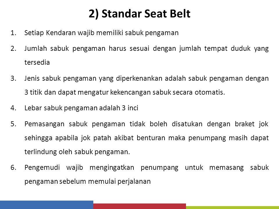 2) Standar Seat Belt 1.Setiap Kendaran wajib memiliki sabuk pengaman 2.Jumlah sabuk pengaman harus sesuai dengan jumlah tempat duduk yang tersedia 3.J