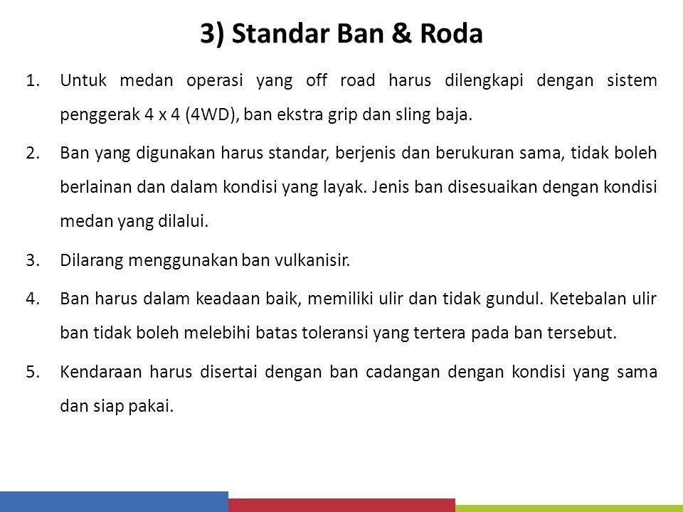3) Standar Ban & Roda 1.Untuk medan operasi yang off road harus dilengkapi dengan sistem penggerak 4 x 4 (4WD), ban ekstra grip dan sling baja. 2.Ban