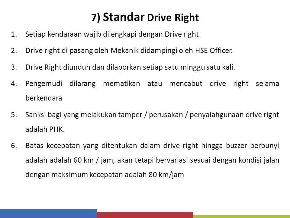 7) Standar Drive Right 1.Setiap kendaraan wajib dilengkapi dengan Drive right 2.Drive right di pasang oleh Mekanik didampingi oleh HSE Officer. 3.Driv
