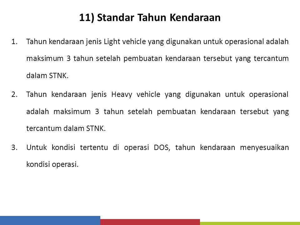 11) Standar Tahun Kendaraan 1.Tahun kendaraan jenis Light vehicle yang digunakan untuk operasional adalah maksimum 3 tahun setelah pembuatan kendaraan