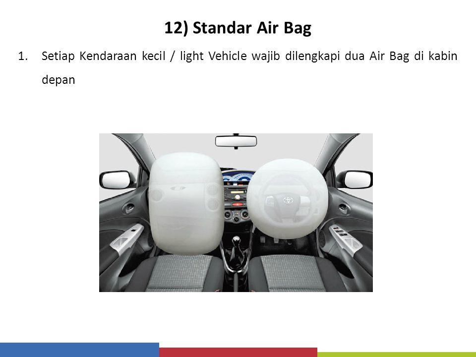12) Standar Air Bag 1.Setiap Kendaraan kecil / light Vehicle wajib dilengkapi dua Air Bag di kabin depan