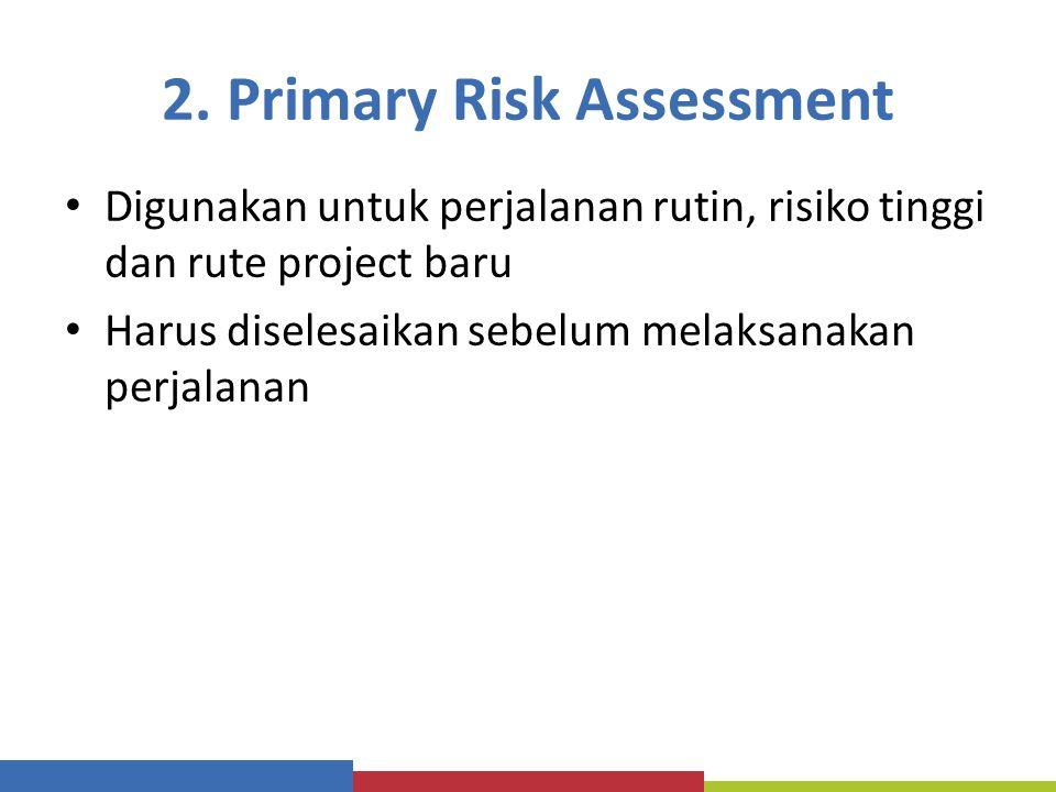 2. Primary Risk Assessment Digunakan untuk perjalanan rutin, risiko tinggi dan rute project baru Harus diselesaikan sebelum melaksanakan perjalanan