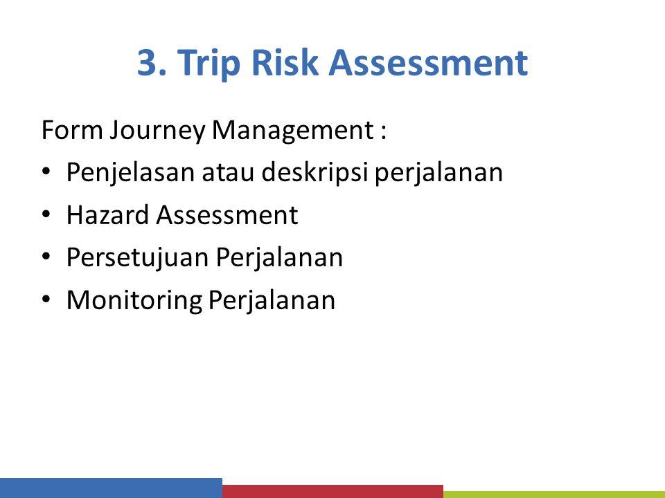 3. Trip Risk Assessment Form Journey Management : Penjelasan atau deskripsi perjalanan Hazard Assessment Persetujuan Perjalanan Monitoring Perjalanan