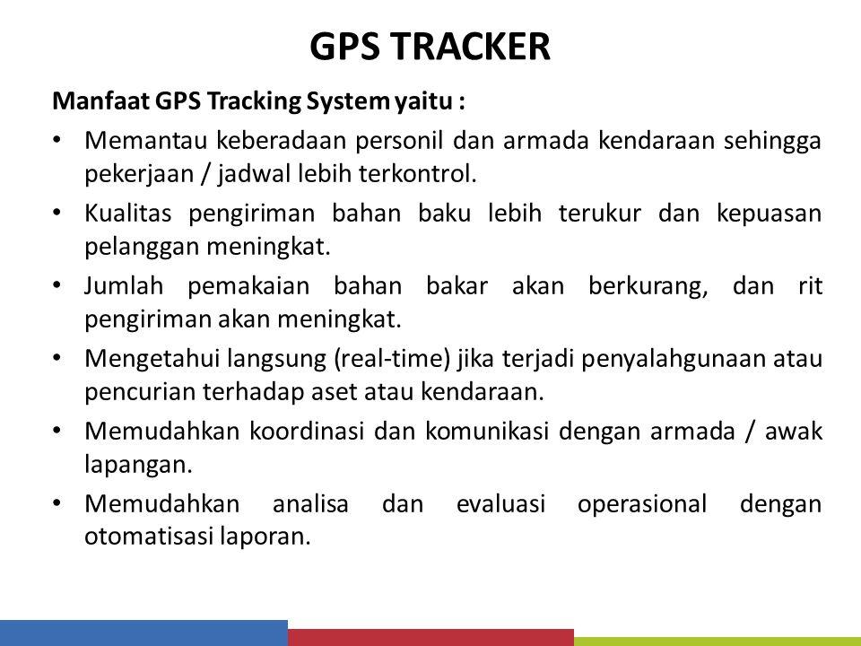 GPS TRACKER Manfaat GPS Tracking System yaitu : Memantau keberadaan personil dan armada kendaraan sehingga pekerjaan / jadwal lebih terkontrol. Kualit