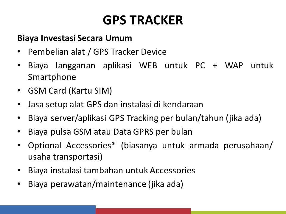 GPS TRACKER Biaya Investasi Secara Umum Pembelian alat / GPS Tracker Device Biaya langganan aplikasi WEB untuk PC + WAP untuk Smartphone GSM Card (Kar