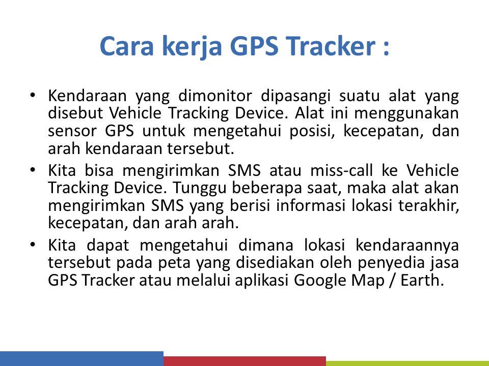 Cara kerja GPS Tracker : Kendaraan yang dimonitor dipasangi suatu alat yang disebut Vehicle Tracking Device. Alat ini menggunakan sensor GPS untuk men