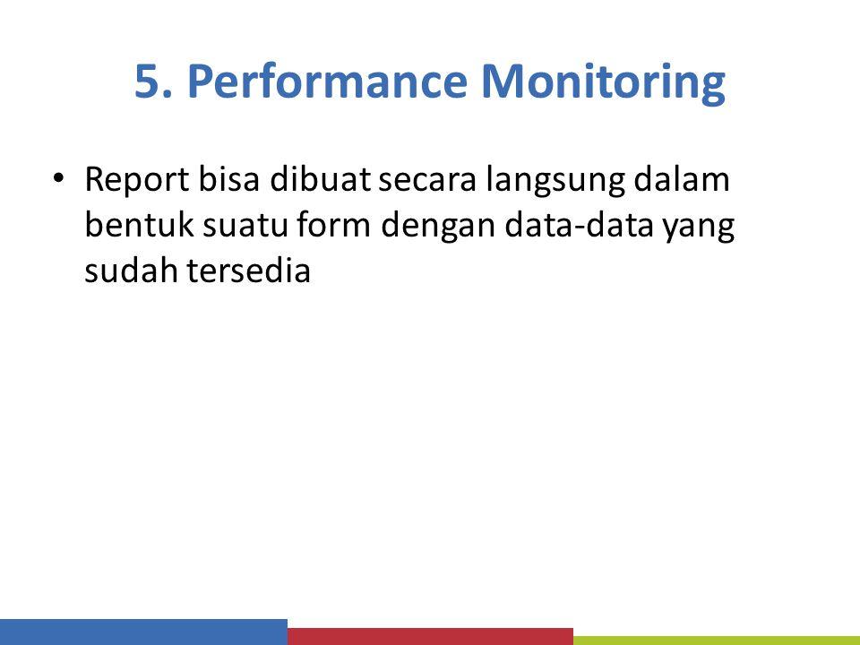5. Performance Monitoring Report bisa dibuat secara langsung dalam bentuk suatu form dengan data-data yang sudah tersedia