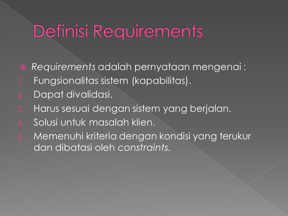  Requirements adalah pernyataan mengenai : 1. Fungsionalitas sistem (kapabilitas). 2. Dapat divalidasi. 3. Harus sesuai dengan sistem yang berjalan.