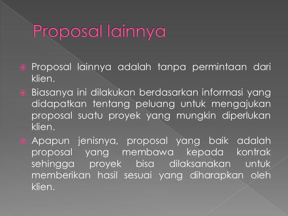  Proposal lainnya adalah tanpa permintaan dari klien.  Biasanya ini dilakukan berdasarkan informasi yang didapatkan tentang peluang untuk mengajukan