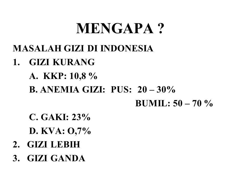 MENGAPA ? MASALAH GIZI DI INDONESIA 1.GIZI KURANG A. KKP: 10,8 % B. ANEMIA GIZI: PUS: 20 – 30% BUMIL: 50 – 70 % C. GAKI: 23% D. KVA: O,7% 2. GIZI LEBI