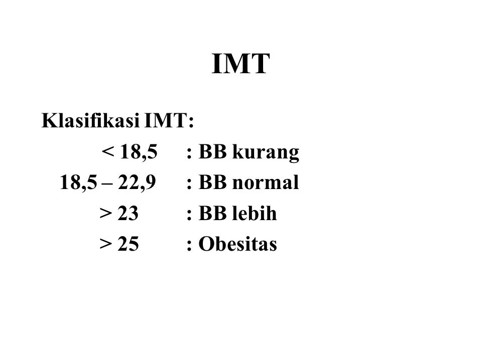 IMT Klasifikasi IMT: < 18,5 : BB kurang 18,5 – 22,9 : BB normal > 23: BB lebih > 25 : Obesitas