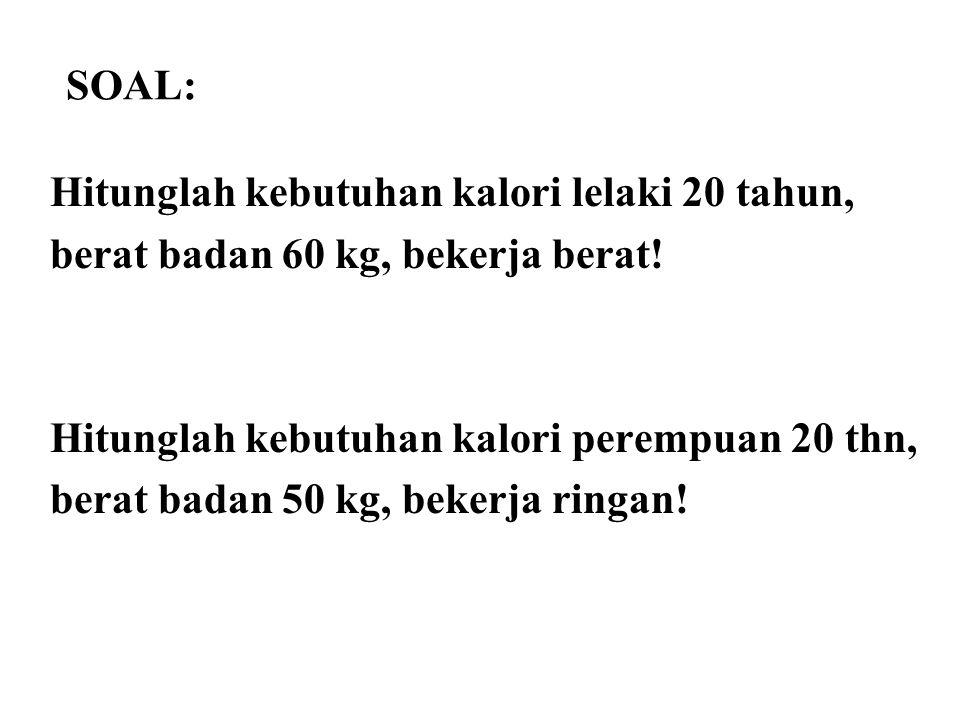 SOAL: Hitunglah kebutuhan kalori lelaki 20 tahun, berat badan 60 kg, bekerja berat! Hitunglah kebutuhan kalori perempuan 20 thn, berat badan 50 kg, be