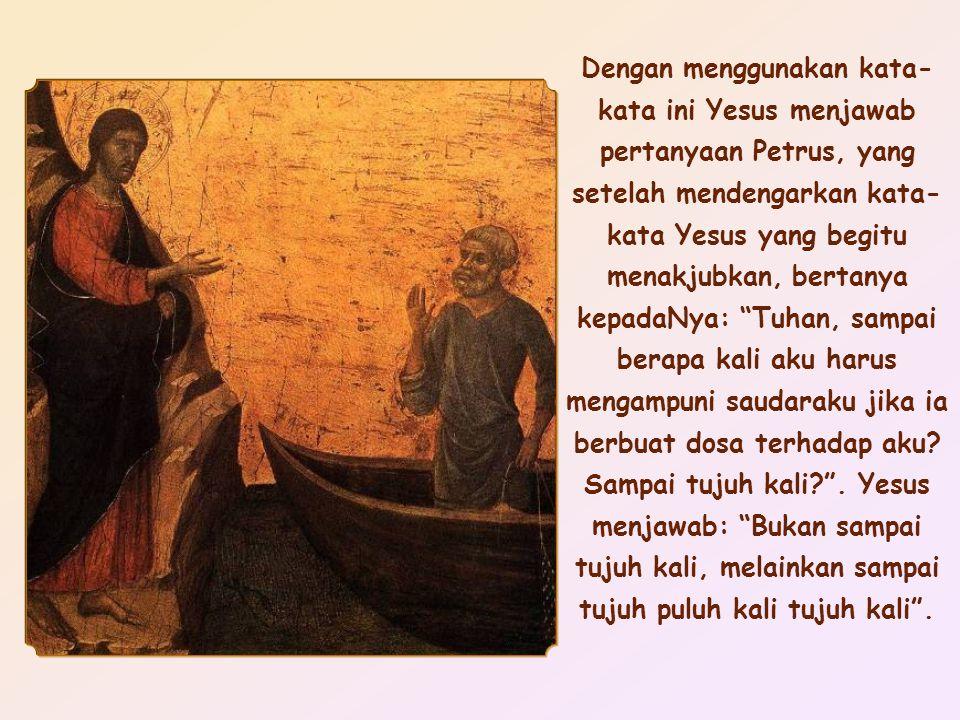 Dengan menggunakan kata- kata ini Yesus menjawab pertanyaan Petrus, yang setelah mendengarkan kata- kata Yesus yang begitu menakjubkan, bertanya kepadaNya: Tuhan, sampai berapa kali aku harus mengampuni saudaraku jika ia berbuat dosa terhadap aku.