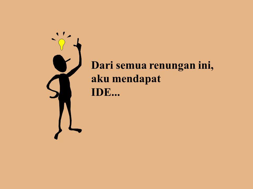 Dari semua renungan ini, aku mendapat IDE...