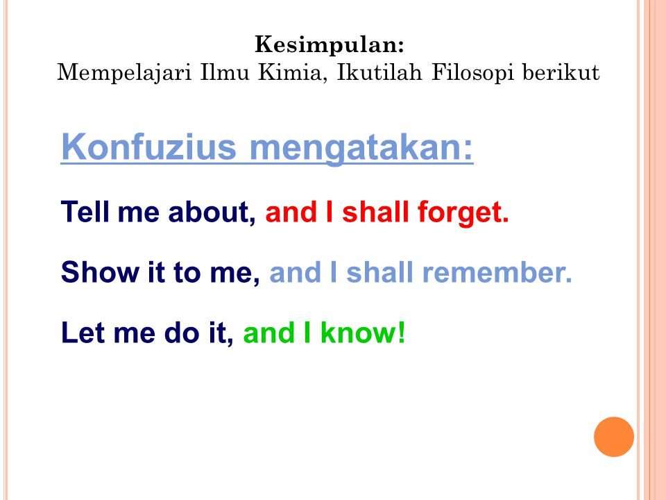 Konfuzius mengatakan: Tell me about, and I shall forget. Show it to me, and I shall remember. Let me do it, and I know! Kesimpulan: Mempelajari Ilmu K
