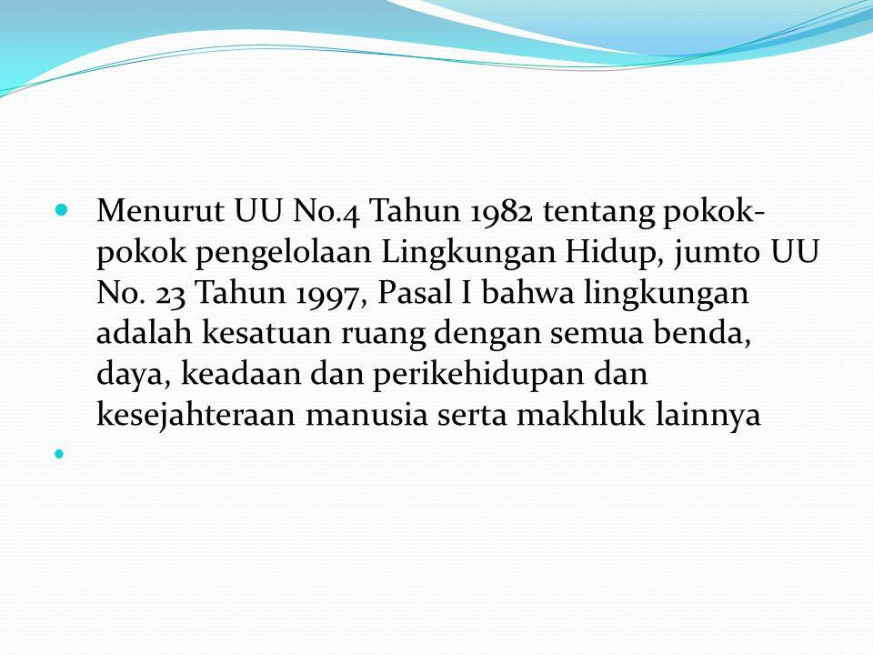 Menurut UU No.4 Tahun 1982 tentang pokok- pokok pengelolaan Lingkungan Hidup, jumto UU No. 23 Tahun 1997, Pasal I bahwa lingkungan adalah kesatuan rua