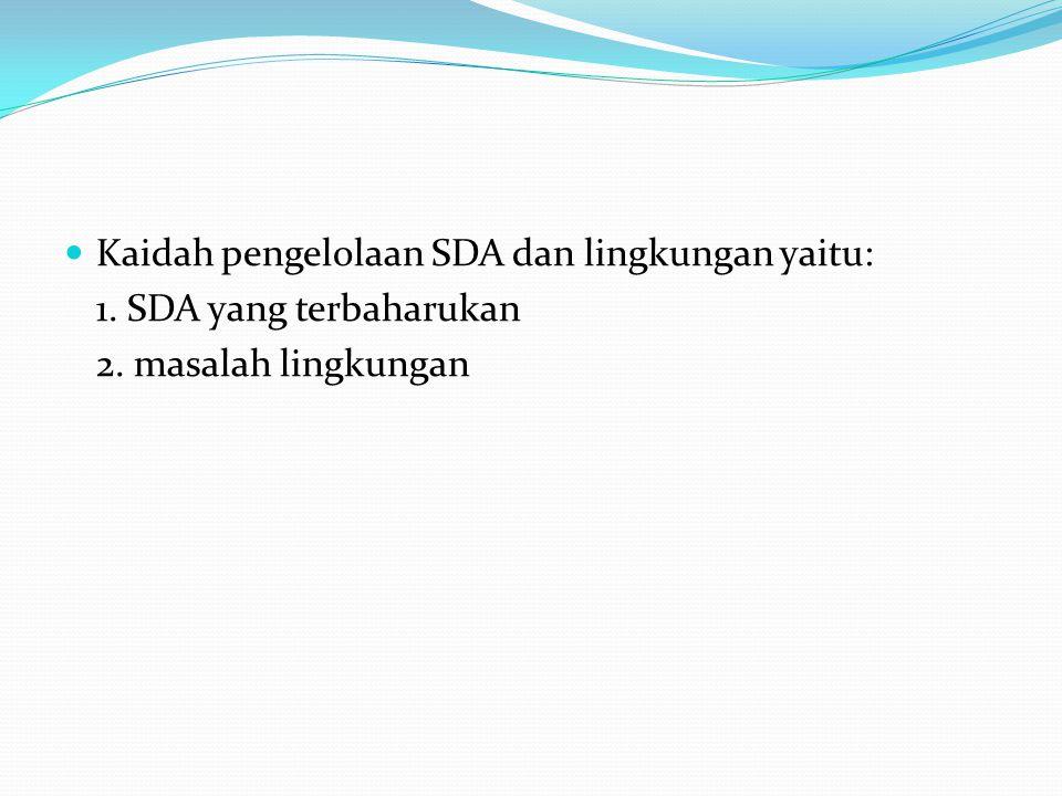 Kaidah pengelolaan SDA dan lingkungan yaitu: 1. SDA yang terbaharukan 2. masalah lingkungan