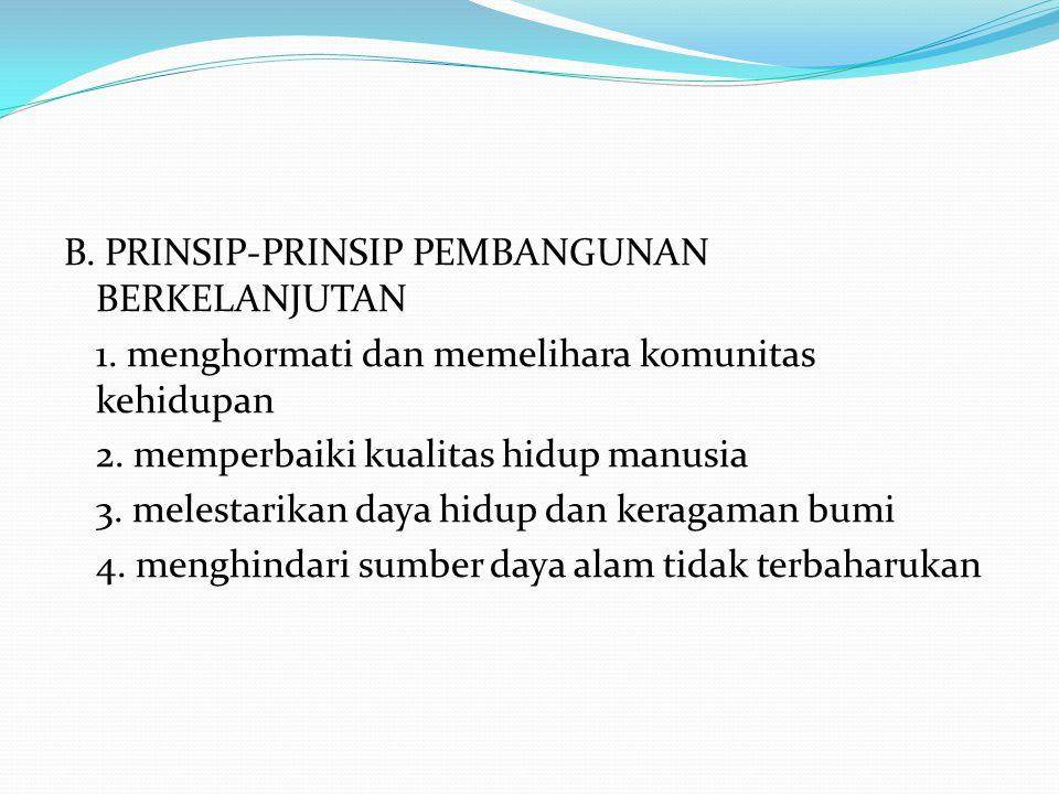 B. PRINSIP-PRINSIP PEMBANGUNAN BERKELANJUTAN 1. menghormati dan memelihara komunitas kehidupan 2. memperbaiki kualitas hidup manusia 3. melestarikan d