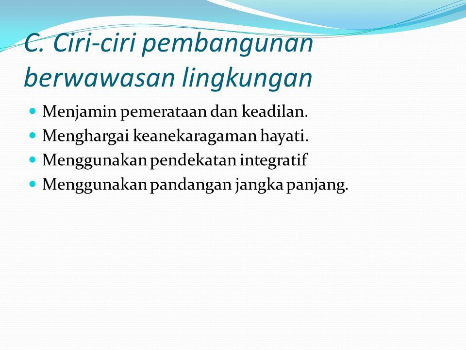 C. Ciri-ciri pembangunan berwawasan lingkungan Menjamin pemerataan dan keadilan. Menghargai keanekaragaman hayati. Menggunakan pendekatan integratif M