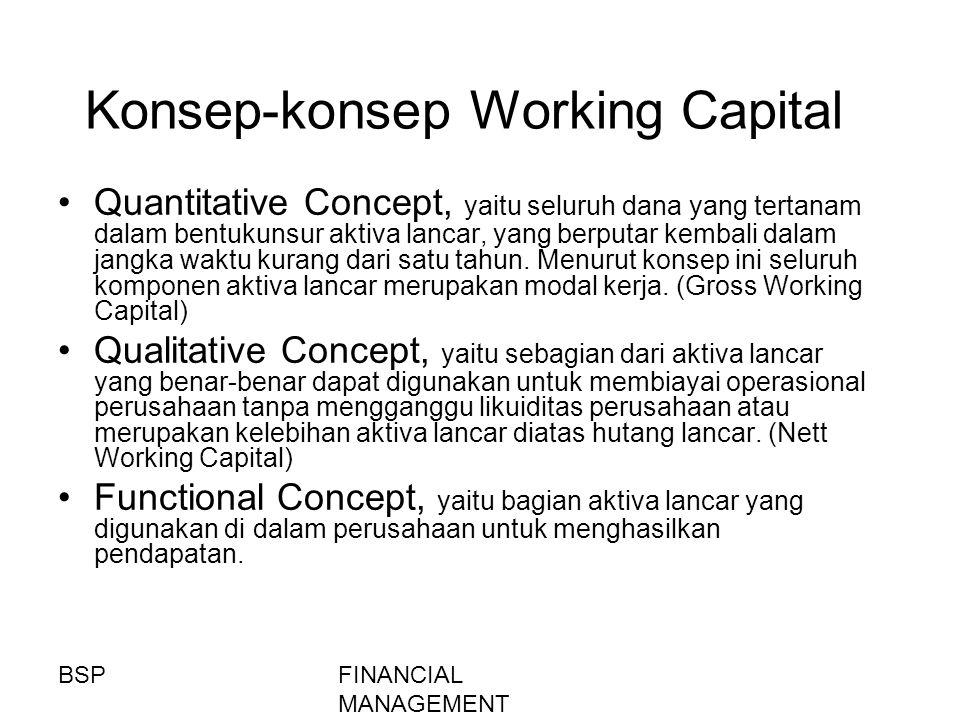 FINANCIAL MANAGEMENT Konsep-konsep Working Capital Quantitative Concept, yaitu seluruh dana yang tertanam dalam bentukunsur aktiva lancar, yang berput