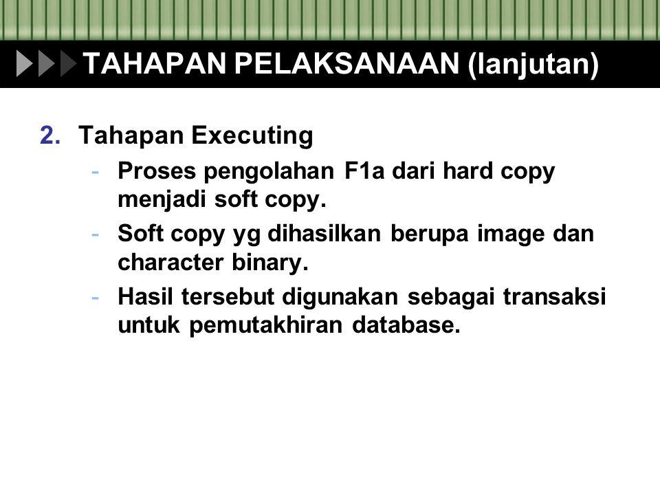 TAHAPAN PELAKSANAAN (lanjutan) 2.Tahapan Executing -Proses pengolahan F1a dari hard copy menjadi soft copy. -Soft copy yg dihasilkan berupa image dan