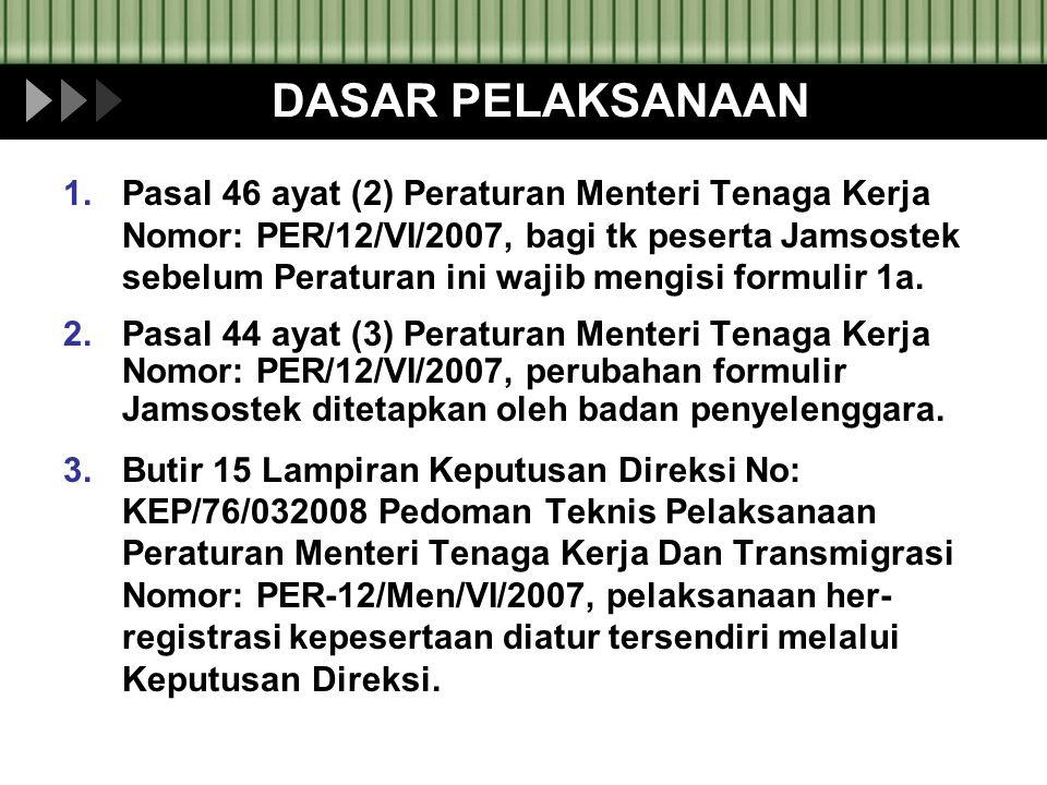 DASAR PELAKSANAAN 1.Pasal 46 ayat (2) Peraturan Menteri Tenaga Kerja Nomor: PER/12/VI/2007, bagi tk peserta Jamsostek sebelum Peraturan ini wajib meng