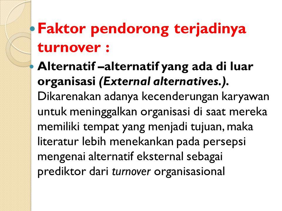 Faktor pendorong terjadinya turnover : Alternatif –alternatif yang ada di luar organisasi (External alternatives.). Dikarenakan adanya kecenderungan k